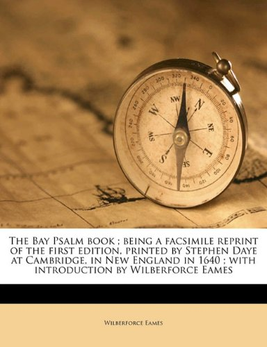 The Bay Psalm book ; being a facsimile reprint of the first edition, printed by Stephen Daye at Cambridge, in New England in 1640 ; with introduction by Wilberforce Eames