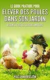 Le guide pratique pour ELEVER DES POULES DANS SON JARDIN: Destiné à tous les éleveurs amateurs