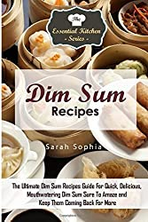 Dim Sum Recipes: The Ultimate Dim Sum Recipes Guide For Quick, Delicious, Mouthwatering Dim Sum Sure To Amaze and Keep Them Coming Back For More: Volume 84 (The Essential Kitchen Series) by Sarah Sophia (2015-09-11)