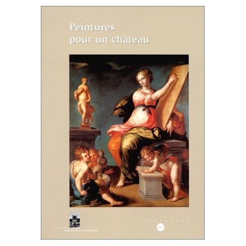 Peintures pour un château. 50 tableaux (XVIe-XIXe siècles) des collections du château de Fontainebleau
