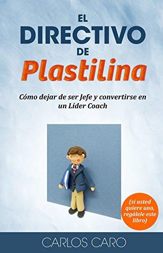 El Directivo de Plastilina (líder coach): Cómo dejar de ser Jefe y convertirse en un Líder Coach