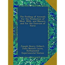 The Feeding of Animals for the Production of Meat, Milk, and Manure, and for the Exercise of Force