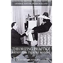 Theorizing Practice: Redefining Theatre History (Redefining British Theatre History)