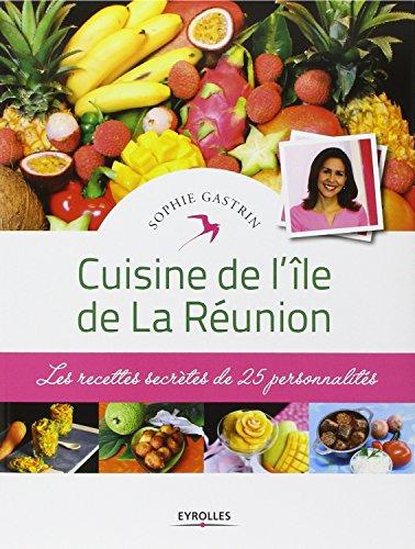 Cuisine de l'île de La Réunion: Les recettes secrètes de 25 personnalités.