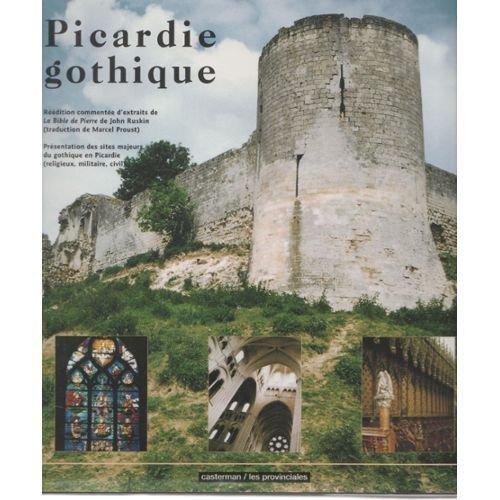 Picardie gothique... : Présentation des sites majeurs du gothique en Picardie, religieux, militaire, civil