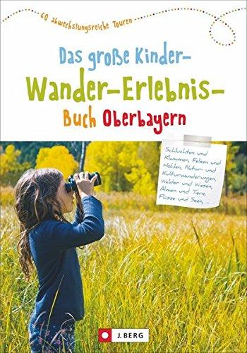 Wandern mit Kindern: Oberbayern. Erlebniswanderungen, Familienwanderungen, Kinderwanderungen: Alles, was Wanderungen mit Kindern spannend und abwechslungsreich macht; Kinderwandererlebnisbuch