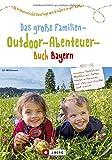 Freizeitführer Kinder Bayern: Das große Familien-Outdoor-Abenteuer-Buch Bayern ist ein Freizeitführer für Familien mit Kindern. 50 x Abenteuer- und Erlebniswandern mit Kindern: Familienerlebnis Bayern