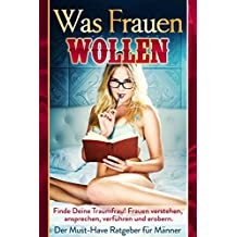 WAS FRAUEN WOLLEN: Finde Deine Traumfrau - Frauen verstehen, Frauen ansprechen, Frauen verführen und Frauen erobern - DER MUST-HAVE RATGEBER FÜR MÄNNER