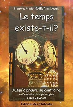 Le temps existe-t-il?: Jusqu'à preuve du contraire, vu l'évolution de la philosophie depuis 2.600 ans (Les lois de la physique expliquées à mes petits-enfants t. 7) par [Van Leeuw, Pierre]