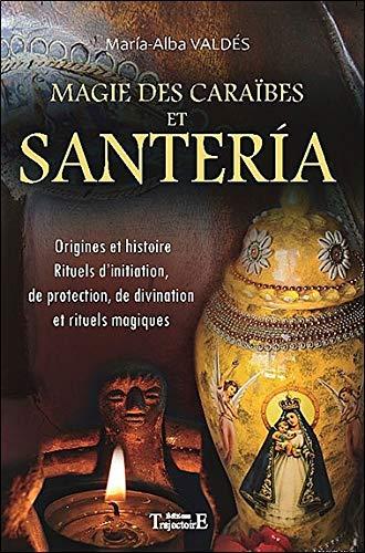 Magie des Caraïbes et Santeria : Origines et histoire, Rituels d'initiation, de protection, de divination et rituels magiques par María-Alba Valdés