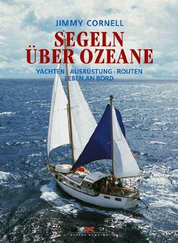 Segeln über Ozeane: Yachten - Ausrüstung - Routen - Leben an Bord