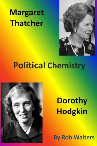 Margaret Thatcher and Dorothy Hodgkin: Political Chemistry by Rob Walters (2014-05-30)