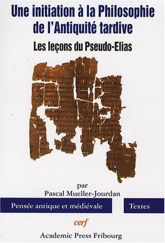 Une initiation à la Philosophie de l'Antiquité tardive : Les leçons du Pseudo-Elias