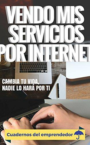 Vendo mis servicios por internet: Cambia tu vida, nadie lo hará por ti (Cuadernos del emprendedor nº 1) por Leo Socolovsky