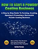 How to Start a Powder Coating Business: A Step by Step Guide to Forming, Creating, Opening & Promoting a Successful Powder Coating Business