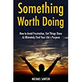 Something Worth Doing: How to Avoid Frustration, Get Things Done & Ultimately Find Your Life's Purpose (3 Book Bundle) (English Edition)