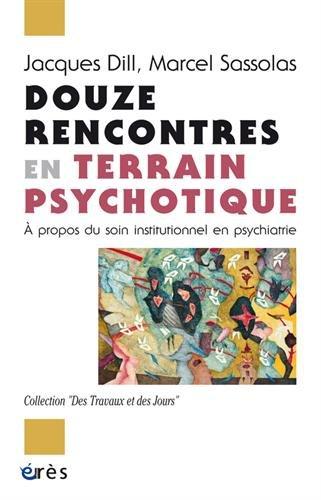 Douze rencontres en terrain psychotique : A propos du soin institutionnel en psychiatrie par Jacques Dill