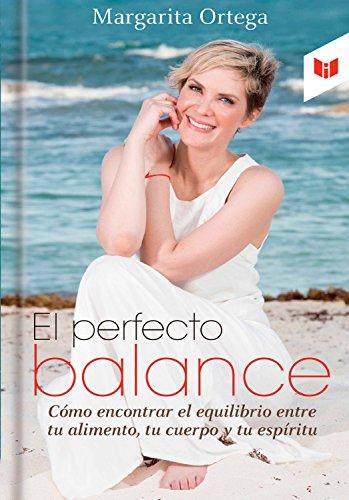 El perfecto balance: Cómo encontrar el equilibrio entre tu alimento, tu cuerpo y tu espíritu por Margarita Ortega