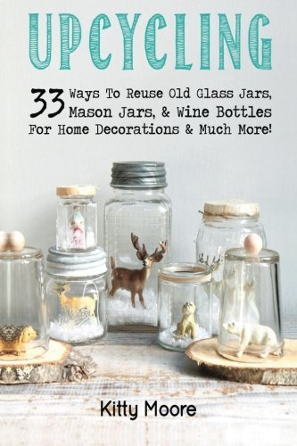How to Get Upcycling: 33 Ways To Reuse Old Glass Jars, Mason Jars, & Wine Bottles For Home Decorations & Much More! by Kitty Moore (2015-05-17)