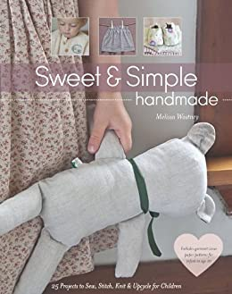 Sweet & Simple Handmade: 25 Projects to Sew, Stitch, Knit & Upcycle for Children by [Wastney, Melissa]