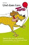 Und dann kam Toni: Tagebuch über das ewig rätselhafte Zusammenfinden von Mensch und Hund