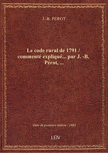 Le code rural de 1791 / commenté expliqué... par J.-B. Pérot,... par J.-B. PEROT