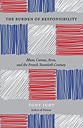The Burden Of Responsibility: Blum, Camus, Aron, & The French Twentieth Century
