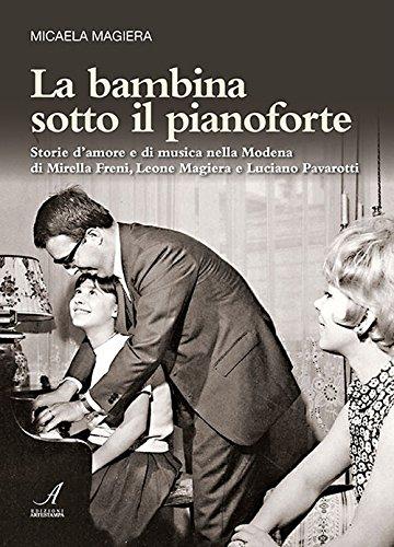 La bambina sotto il pianoforte. Storie d'amore e di musica nella Modena di Mirella Freni, Leone Magiera e Luciano Pavarotti