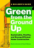 Green from the Ground Up: Sustainable, Healthy, and Energy-Efficient Home Construction: A Builder's Guide to Sustainable, Healthy, and Energy-efficient Construction - Scott Gibson, David Johnston