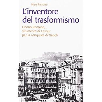 L'inventore Del Trasformismo. Liborio Romano, Strumento Di Cavour Per La Conquista Di Napoli