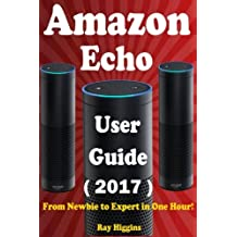 Amazon Echo: Amazon Echo User Manual: From Newbie to Expert in One Hour: Echo User Guide (Updated for 2017): (Amazon Echo, Echo, Echo Dot, Amazon Echo ... Echo ebook): Volume 11 (Useful User Guide)