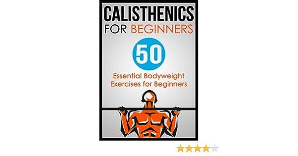 Calisthenics for Beginners: 50 Bodyweight Exercises for Beginners  (Bodyweight Exercises, Calisthenics Routines, Calisthenics Workout,  Calisthenics