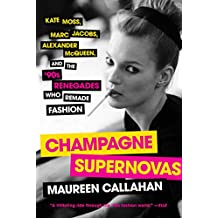 Champagne Supernovas: Kate Moss, Marc Jacobs, Alexander McQueen, and the '90s Renegades Who Remade Fashion (English Edition)