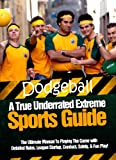 DODGEBALL: A True Underrated Extreme Sports Guide: The Ultimate Manual To Playing The Game with Detailed Rules, League Startup, Conduct, Safety, & Fun Play! (English Edition)