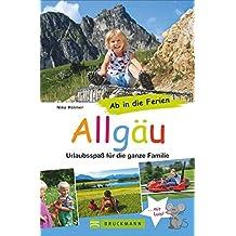 Familienreiseführer Allgäu: Urlaubsspaß für die ganze Familie. Die besten Erlebniswanderungen mit Kindern und die schönsten Ausflugsziele. Ab in die Ferien ins Allgäu
