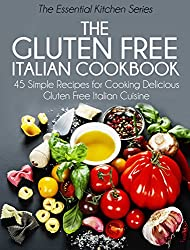 The Gluten Free Italian Cookbook: 45 Simple Recipes for Cooking Delicious Gluten Free Italian Cuisine (The Essential Kitchen Series Book 10) (English Edition)