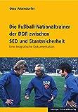 Die Fußball-Nationaltrainer der DDR zwischen SED und Staatssicherheit: Eine biografische Dokumentation