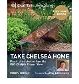 [(RHS Take Chelsea Home: Practical Inspiration from the RHS Chelsea Flower Show)] [ By (author) Chris Young, Foreword by Alan Titchmarsh ] [March, 2013]