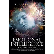 Emotional Intelligence: A Mastery Guide to Controlling Your Emotions, Improving Your Self-Confidence, and Raising Your Self-Awareness (English Edition)
