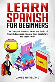 LEARN SPANISH FOR BEGINNER: The Complete Guide to Learn the Basic of Spanish Language, Improve Your Vocabulary