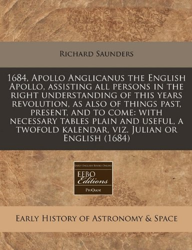 1684, Apollo Anglicanus the English Apollo, assisting all persons in the right understanding of this years revolution, as also of things past, ... kalendar, viz. Julian or English (1684) by Richard Saunders (2011-01-02) par Richard Saunders