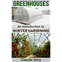 Greenhouses: An Introduction to Winter Gardening (greenhouse, perennial, permaculture, agriculture, garden design, house plants, planting) (English Edition)