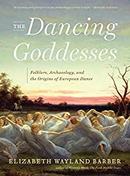 The Dancing Goddesses: Folklore, Archaeology, and the Origins of European Dance by Elizabeth Wayland Barber (2014-03-17)
