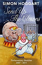 Send Up the Clowns: Parliamentary Sketches 2007-2011 by Simon Hoggart (2011-10-17)