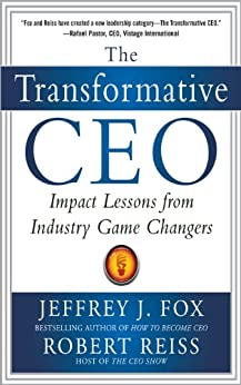 The Transformative CEO: IMPACT LESSONS FROM INDUSTRY GAME CHANGERS by [Fox, Jeffrey J., Reiss, Robert]