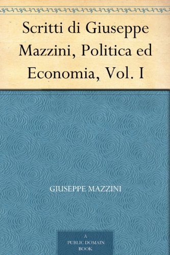 Scritti di Giuseppe Mazzini, Politica ed Economia, Vol. I (Italian Edition)