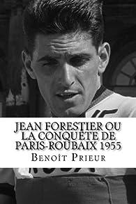 Jean Forestier ou la conquête de Paris-Roubaix 1955: biographie du vainqueur de Paris-Roubaix 1955 par Benoît Prieur (II)