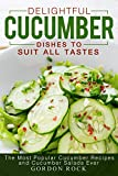 Delightful Cucumber Dishes to Suit All Tastes: The Most Popular Cucumber Recipes and Cucumber Salads Ever