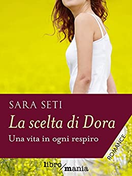 La scelta di Dora: Una vita in ogni respiro di [Seti, Sara]