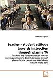 Teacher - student attitude towards  instruction through plasma TV